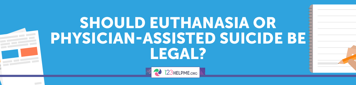 Should Euthanasia or Physician-assisted Suicide Be Legal?