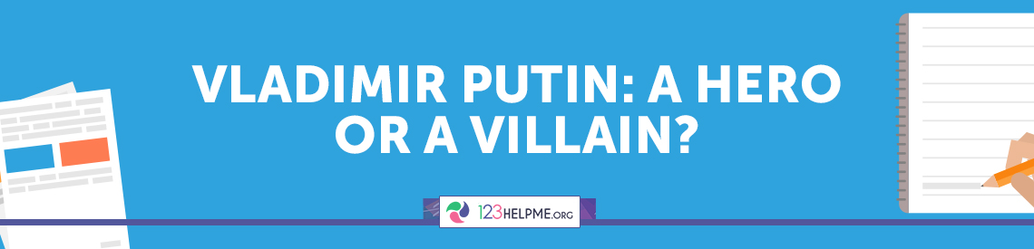 Vladimir Putin: a Hero or a Villain?